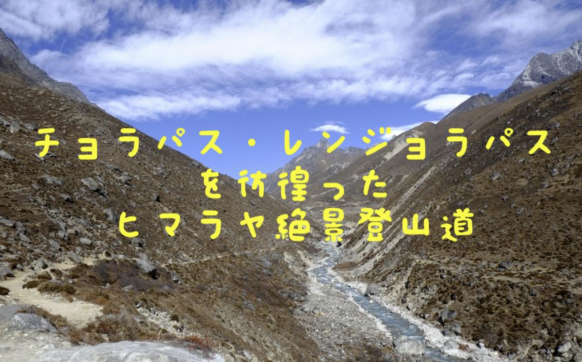 【人はこうやって遭難する】チョラパス(5429m)・レンジョラパス(5360m)を彷徨ったヒマラヤ絶景登山道